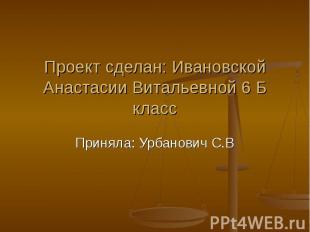 Проект сделан: Ивановской Анастасии Витальевной 6 Б класс Приняла: Урбанович С.В