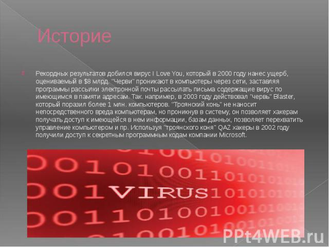 """Историе Рекордных результатов добился вирус I Love You, который в 2000 году нанес ущерб, оцениваемый в $8 млрд. """"Черви"""" проникают в компьютеры через сети, заставляя программы рассылки электронной почты рассылать письма содержащие вирус по …"""