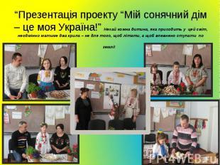 """""""Презентація проекту """"Мій сонячний дім – це моя Україна!"""" Нехай кожна дитина, як"""