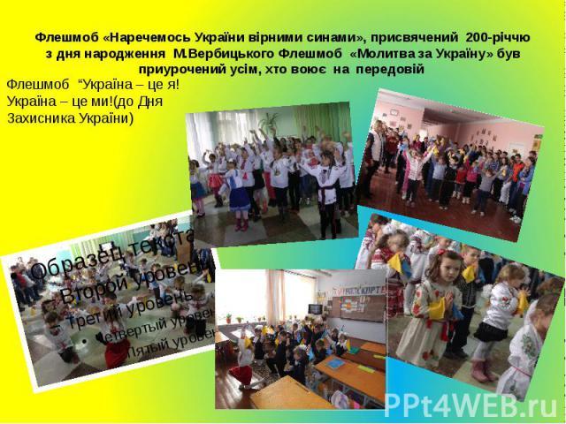 Флешмоб «Наречемось України вірними синами», присвячений 200-річчю з дня народження М.Вербицького Флешмоб «Молитва за Україну» був приурочений усім, хто воює на передовій