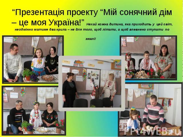 """""""Презентація проекту """"Мій сонячний дім – це моя Україна!"""" Нехай кожна дитина, яка приходить у цей світ, неодмінно матиме два крила – не для того, щоб літати, а щоб впевнено ступати по землі!"""