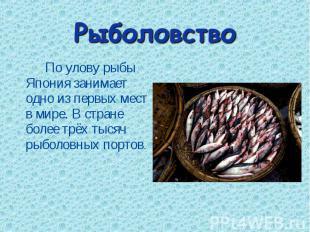 По улову рыбы Япония занимает одно из первых мест в мире. В стране более трёх ты