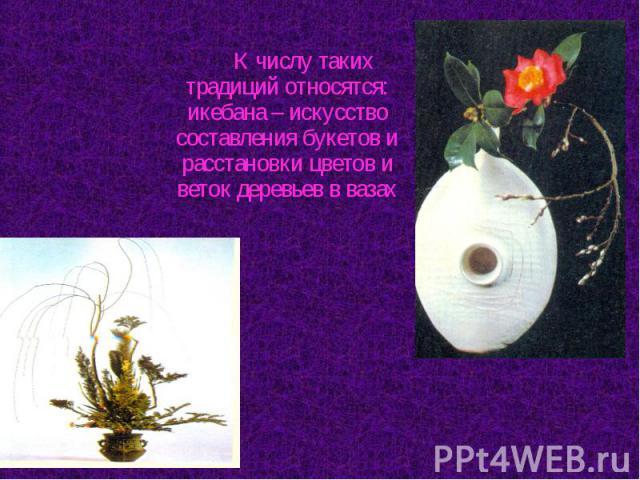 К числу таких традиций относятся: икебана – искусство составления букетов и расстановки цветов и веток деревьев в вазах К числу таких традиций относятся: икебана – искусство составления букетов и расстановки цветов и веток деревьев в вазах