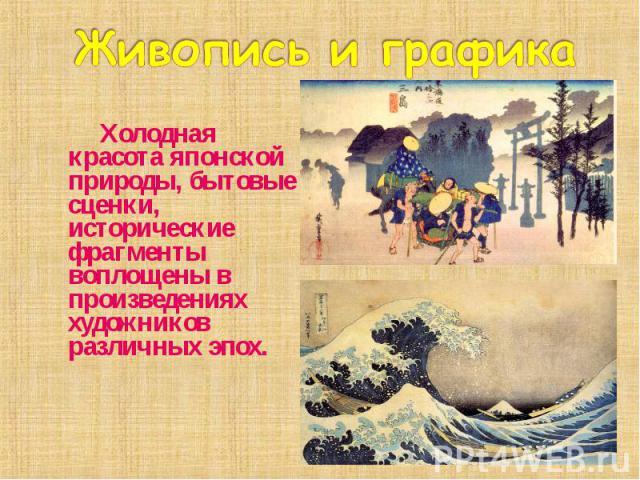 Холодная красота японской природы, бытовые сценки, исторические фрагменты воплощены в произведениях художников различных эпох. Холодная красота японской природы, бытовые сценки, исторические фрагменты воплощены в произведениях художников различных эпох.