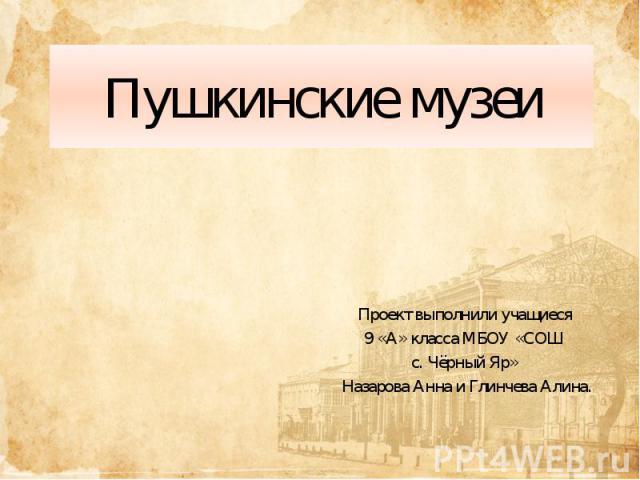 Пушкинские музеи Проект выполнили учащиеся 9 «А» класса МБОУ «СОШ с. Чёрный Яр» Назарова Анна и Глинчева Алина.