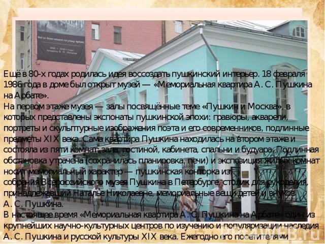 Мемориальная квартира Пушкина на Арбате —музейв старом арбатском доме, кудапоэт впервые привёз свою женуН.Н.Гончарову. ФилиалГосударственного музея А.С.Пушкина. Здание было выстроено в 1815…
