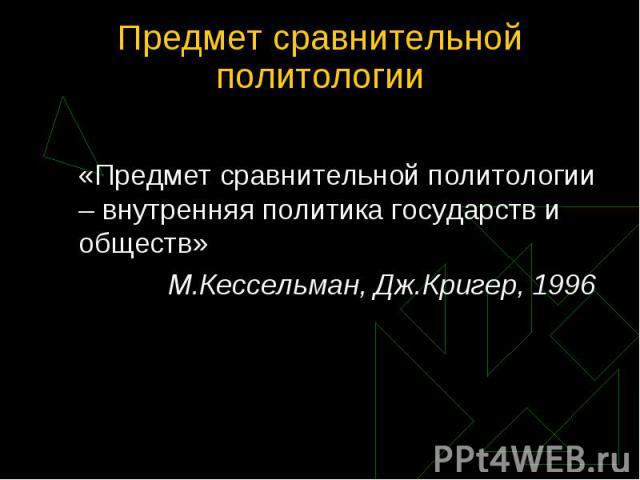 «Предмет сравнительной политологии – внутренняя политика государств и обществ» М.Кессельман, Дж.Кригер, 1996