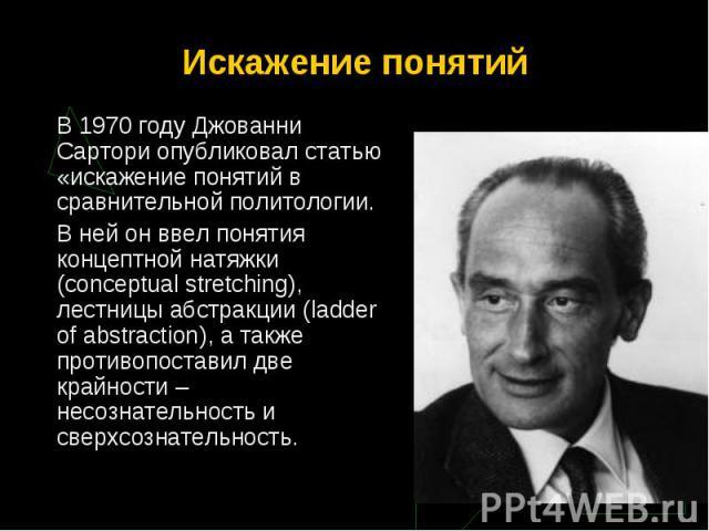 В 1970 году Джованни Сартори опубликовал статью «искажение понятий в сравнительной политологии. В 1970 году Джованни Сартори опубликовал статью «искажение понятий в сравнительной политологии. В ней он ввел понятия концептной натяжки (conceptual stre…