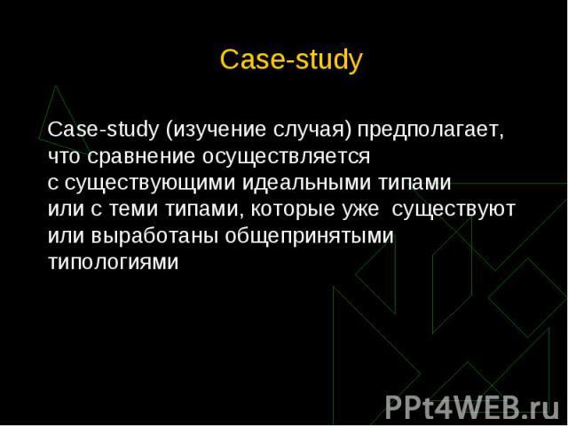 Case-study (изучение случая) предполагает, что сравнение осуществляется ссуществующимиидеальными типами илистеми типами, которыеуже существуют иливыработаны общепринятыми типологиями Case-study (изучен…