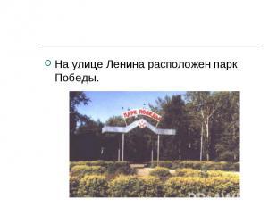 На улице Ленина расположен парк Победы. На улице Ленина расположен парк Победы.