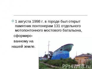1 августа 1998 г. в городе был открыт памятник понтонерам 131 отдельного мотопон