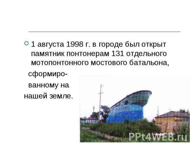 1 августа 1998 г. в городе был открыт памятник понтонерам 131 отдельного мотопонтонного мостового батальона, 1 августа 1998 г. в городе был открыт памятник понтонерам 131 отдельного мотопонтонного мостового батальона, сформиро- ванному на нашей земле.