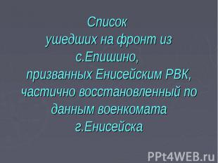 Список ушедших на фронт из с.Епишино, призванных Енисейским РВК, частично восста