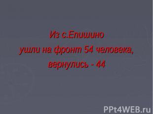 Из с.Епишино ушли на фронт 54 человека, вернулись - 44