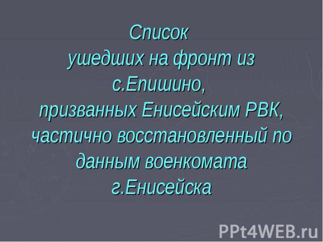 Список ушедших на фронт из с.Епишино, призванных Енисейским РВК, частично восстановленный по данным военкомата г.Енисейска