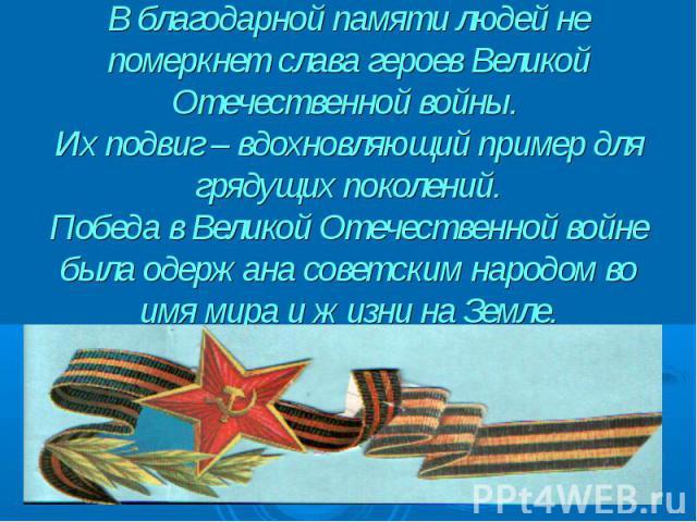 В благодарной памяти людей не померкнет слава героев Великой Отечественной войны. Их подвиг – вдохновляющий пример для грядущих поколений. Победа в Великой Отечественной войне была одержана советским народом во имя мира и жизни на Земле.