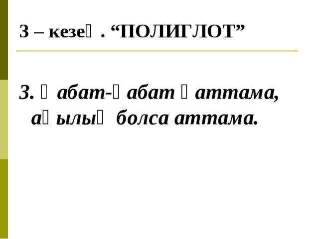 3. Қабат-қабат қаттама, ақылың болса аттама.