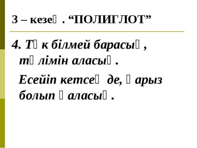 4. Түк білмей барасың, тәлімін аласың. 4. Түк білмей барасың, тәлімін аласың. Есейіп кетсең де, қарыз болып қаласың.