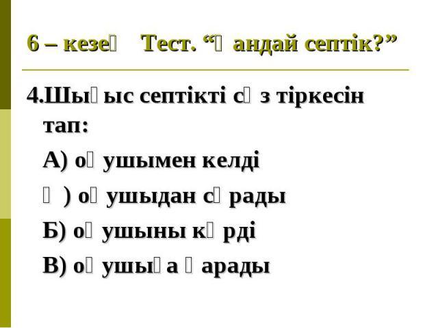4.Шығыс септікті сөз тіркесін тап: 4.Шығыс септікті сөз тіркесін тап: А) оқушымен келді Ә) оқушыдан сұрады Б) оқушыны көрді В) оқушыға қарады