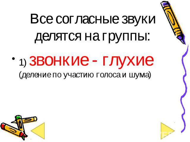 1) звонкие - глухие (деление по участию голоса и шума) 1) звонкие - глухие (деление по участию голоса и шума)