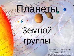 Планеты Земной группы Выполнила: Суппес Юлия Ученица 11 «Б» МОУ «Таврическая шко