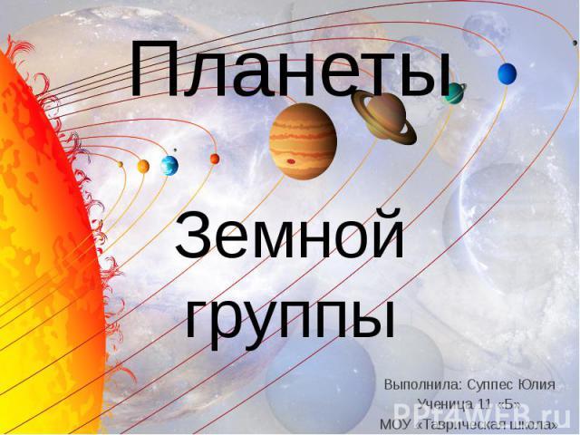 Планеты Земной группы Выполнила: Суппес Юлия Ученица 11 «Б» МОУ «Таврическая школа»
