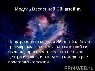 Модель Вселенной Эйнштейна Пространство в модели Эйнштейна было трехмерным, оно