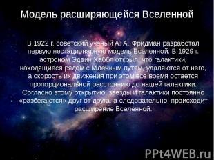Модель расширяющейся Вселенной В 1922 г. советский ученый А. А. Фридман разработ