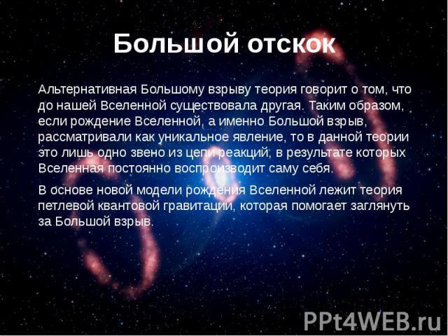 Большой отскок Альтернативная Большому взрыву теория говорит о том, что до нашей Вселенной существовала другая. Таким образом, если рождение Вселенной, а именно Большой взрыв, рассматривали как уникальное явление, то в данной теории это лишь одно зв…