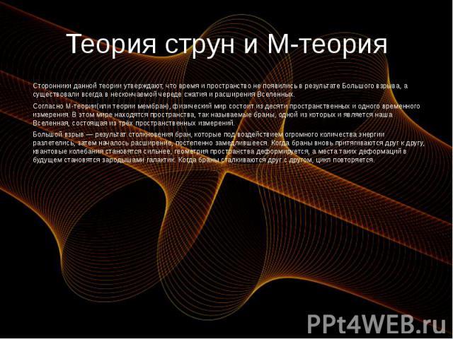 Теория струн и М-теория Сторонники данной теории утверждают, что время и пространство не появились в результате Большого взрыва, а существовали всегда в нескончаемой череде сжатия и расширения Вселенных. Согласно М-теории(или теории мембран), физиче…