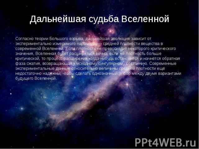Дальнейшая судьба Вселенной Согласно теории Большого взрыва, дальнейшая эволюция зависит от экспериментально измеримого параметра— средней плотности вещества в современной Вселенной. Если плотность не превосходит некоторого критического значения, Вс…