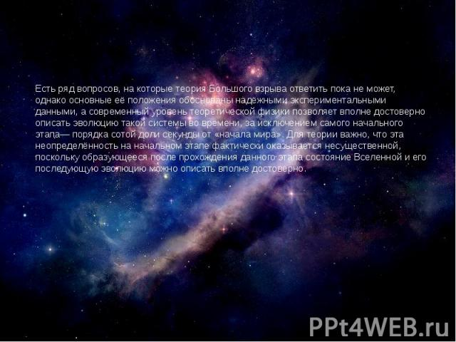 Есть ряд вопросов, на которые теория Большого взрыва ответить пока не может, однако основные её положения обоснованы надёжными экспериментальными данными, а современный уровень теоретической физики позволяет вполне достоверно описать эволюцию такой …