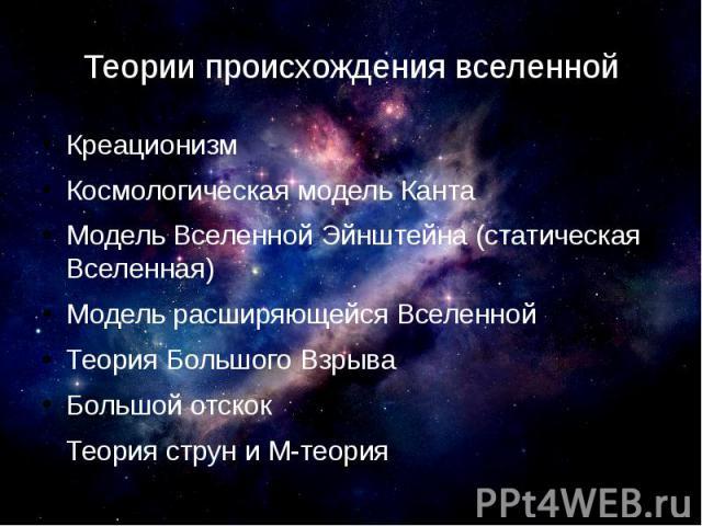 Теории происхождения вселенной Креационизм Космологическая модель Канта Модель Вселенной Эйнштейна (статическая Вселенная) Модель расширяющейся Вселенной Теория Большого Взрыва Большой отскок Теория струн и М-теория