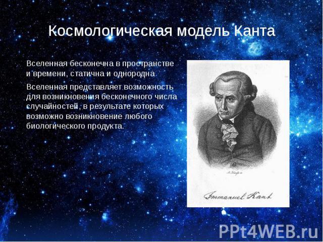 Космологическая модель Канта Вселенная бесконечна в пространстве и времени, статична и однородна Вселенная представляет возможность для возникновения бесконечного числа случайностей, в результате которых возможно возникновение любого биологического …