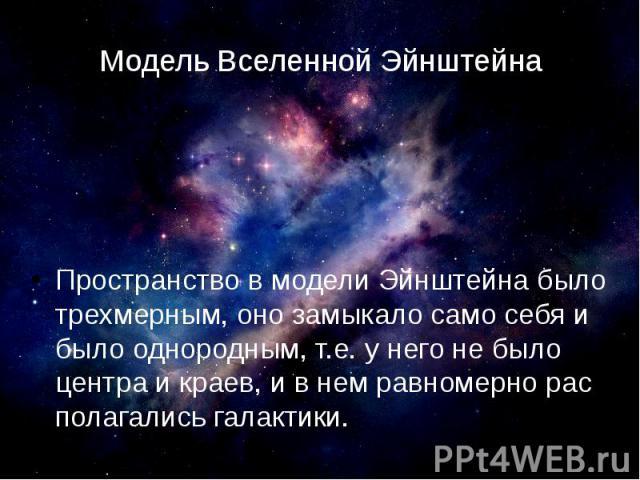 Модель Вселенной Эйнштейна Пространство в модели Эйнштейна было трехмерным, оно замыкало само себя и было однородным, т.е. у него не было центра и краев, и в нем равномерно рас полагались галактики.