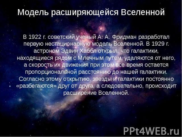 Модель расширяющейся Вселенной В 1922 г. советский ученый А. А. Фридман разработал первую нестационарную модель Вселенной. В 1929 г. астроном Эдвин Хаббл открыл, что галактики, находящиеся рядом с Млечным путем, удаляются от него, а скорость их движ…