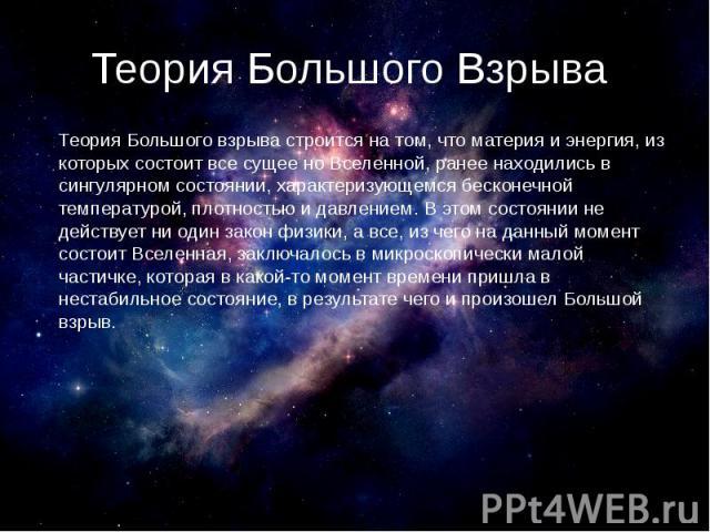 Теория Большого Взрыва Теория Большого взрыва строится на том, что материя и энергия, из которых состоит все сущее но Вселенной, ранее находились в сингулярном состоянии, характеризующемся бесконечной температурой, плотностью и давлением.В это…
