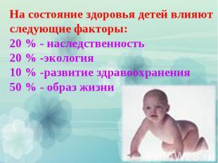 На состояние здоровья детей влияют следующие факторы: 20 % - наследственность 20