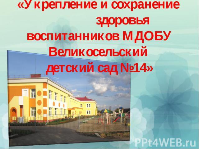 «Укрепление и сохранение здоровья воспитанников МДОБУ Великосельский детский сад №14»