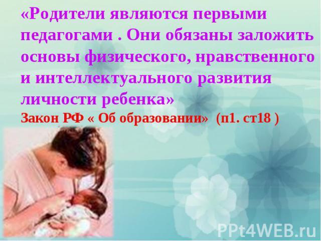 «Родители являются первыми педагогами . Они обязаны заложить основы физического, нравственного и интеллектуального развития личности ребенка» Закон РФ « Об образовании» (п1. ст18 )