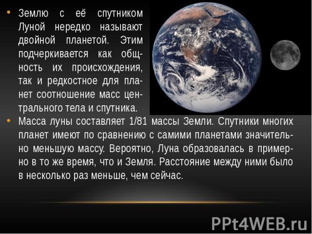 Землю с её спутником Луной нередко называют двойной планетой. Этим подчеркивается как общ-ность их происхождения, так и редкостное для пла-нет соотношение масс цен-трального тела и спутника. Масса луны составляет 1/81 массы Земли. Спутники многих пл…