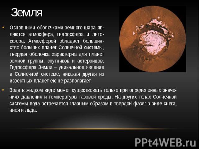 Земля Основными оболочками земного шара яв-ляются атмосфера, гидросфера и лито-сфера. Атмосферой обладает большин-ство больших планет Солнечной системы, твердая оболочка характерна для планет земной группы, спутников и астероидов. Гидросфера Земли –…