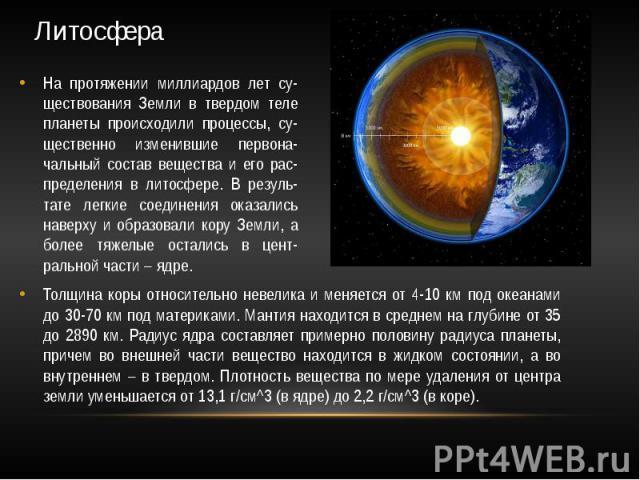 Литосфера На протяжении миллиардов лет су-ществования Земли в твердом теле планеты происходили процессы, су-щественно изменившие первона-чальный состав вещества и его рас-пределения в литосфере. В резуль-тате легкие соединения оказались наверху и об…