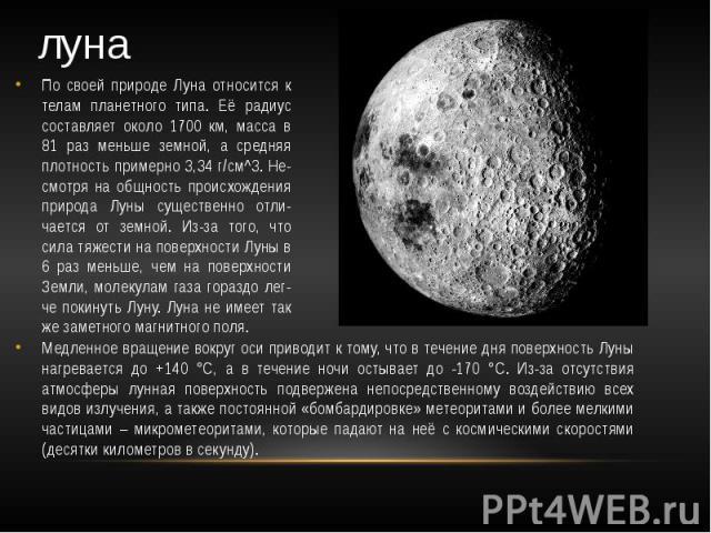 луна По своей природе Луна относится к телам планетного типа. Её радиус составляет около 1700 км, масса в 81 раз меньше земной, а средняя плотность примерно 3,34 г/см^3. Не-смотря на общность происхождения природа Луны существенно отли-чается от зем…