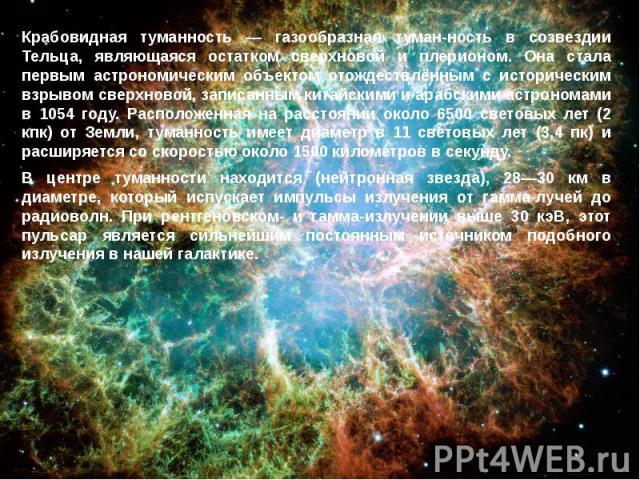Крабовидная туманность — газообразная туман-ность в созвездии Тельца, являющаяся остатком сверхновой и плерионом. Она стала первым астрономическим объектом отождествлённым с историческим взрывом сверхновой, записанным китайскими и арабскими астроном…