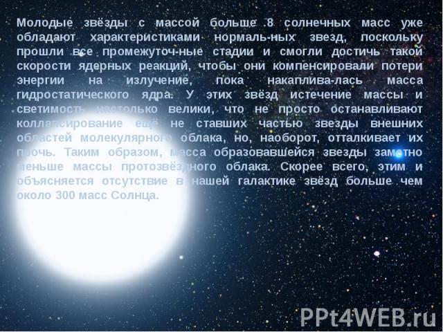 Молодые звёзды с массой больше 8 солнечных масс уже обладают характеристиками нормаль-ных звезд, поскольку прошли все промежуточ-ные стадии и смогли достичь такой скорости ядерных реакций, чтобы они компенсировали потери энергии на излучение, пока н…