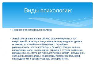 Виды психологии: 1)Психология житейская и научнаяЖитейские знания и опыт обычно