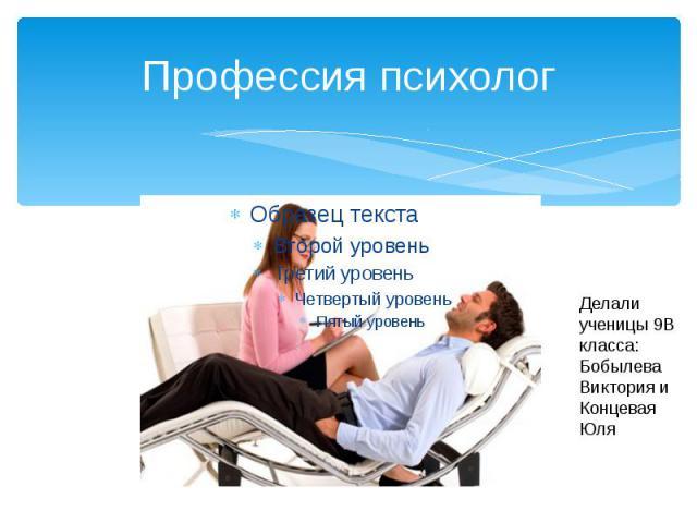Профессия психолог Делали ученицы 9В класса: Бобылева Виктория и Концевая Юля