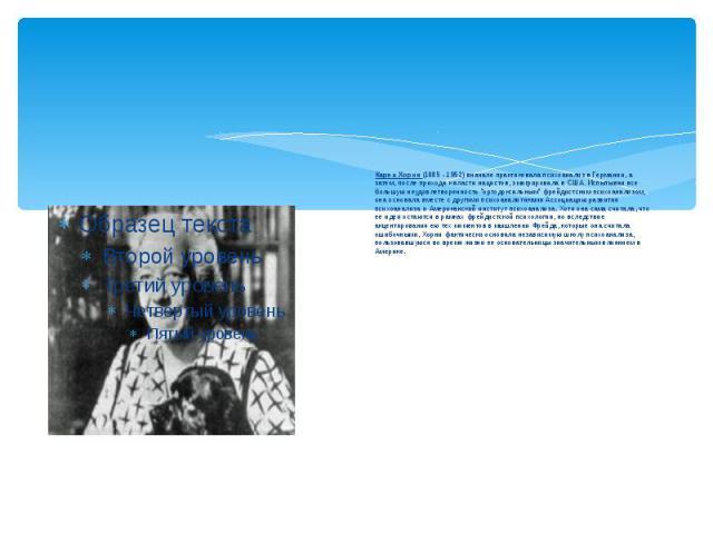 Карен Хорни (1885 - 1952) вначале практиковала психоанализ в Германии, а затем, после прихода к власти нацистов, эмигрировала в США. Испытывая все большую неудовлетворенность