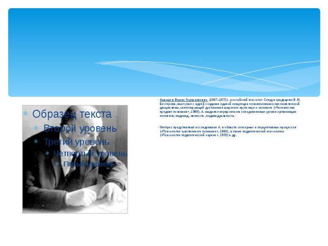 Ананьев Борис Герасимович (1907–1972) - российский психолог. Следуя традициям В.М. Бехтерева, выступил с идеей создания единой концепции человекознания как комплексной дисциплины, синтезирующей достижения широкого круга наук о человеке («Человек как…